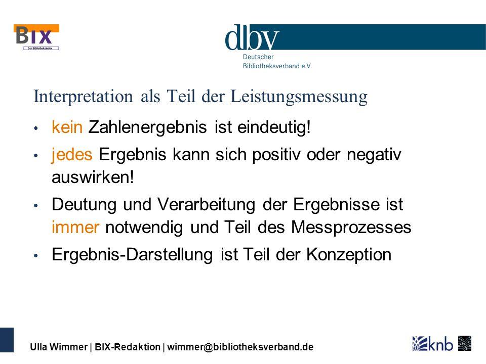 Ulla Wimmer   BIX-Redaktion   wimmer@bibliotheksverband.de Interpretation als Teil der Leistungsmessung kein Zahlenergebnis ist eindeutig! jedes Ergeb