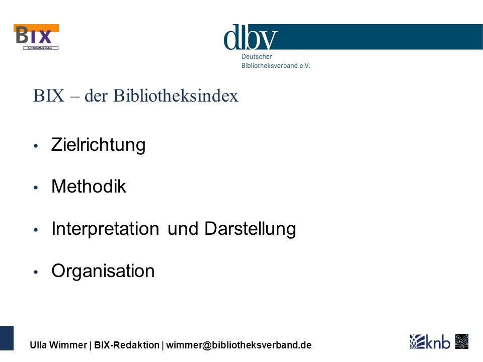 Ulla Wimmer | BIX-Redaktion | wimmer@bibliotheksverband.de BIX – der Bibliotheksindex ist ein freiwilliger Leistungsvergleich für Öffentliche und wissenschaftliche Bibliotheken Ergebnisse werden in einer Rangliste publiziert 244 Bibliotheken nahmen 2007 am BIX teil: 168 Öffentliche Bibliotheken (von ca.