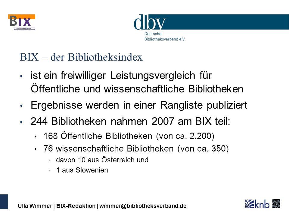Ulla Wimmer   BIX-Redaktion   wimmer@bibliotheksverband.de BIX – der Bibliotheksindex ist ein freiwilliger Leistungsvergleich für Öffentliche und wiss