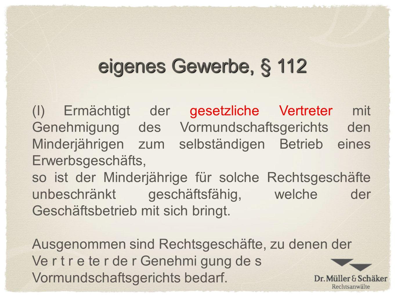 eigenes Gewerbe, § 112 (I) Ermächtigt der gesetzliche Vertreter mit Genehmigung des Vormundschaftsgerichts den Minderjährigen zum selbständigen Betrie