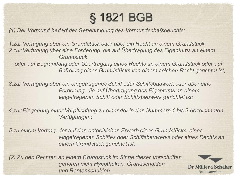 § 1821 BGB (1)Der Vormund bedarf der Genehmigung des Vormundschafsgerichts: 1.zur Verfügung über ein Grundstück oder über ein Recht an einem Grundstüc