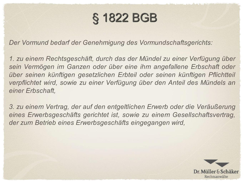 § 1822 BGB Der Vormund bedarf der Genehmigung des Vormundschaftsgerichts: 1. zu einem Rechtsgeschäft, durch das der Mündel zu einer Verfügung über sei