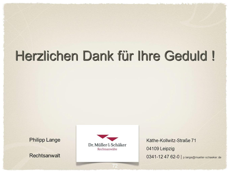 Herzlichen Dank für Ihre Geduld ! Philipp Lange Rechtsanwalt 72 Käthe-Kollwitz-Straße 71 04109 Leipzig 0341-12 47 62-0 | p.lange@mueller-schaeker.de