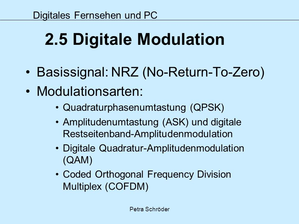 Digitales Fernsehen und PC Petra Schröder 2.5 Digitale Modulation Basissignal: NRZ (No-Return-To-Zero) Modulationsarten: Quadraturphasenumtastung (QPS