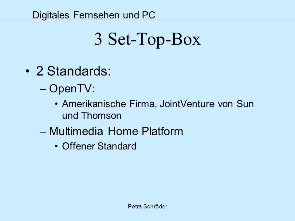 Digitales Fernsehen und PC Petra Schröder 3 Set-Top-Box 2 Standards: –OpenTV: Amerikanische Firma, JointVenture von Sun und Thomson –Multimedia Home P