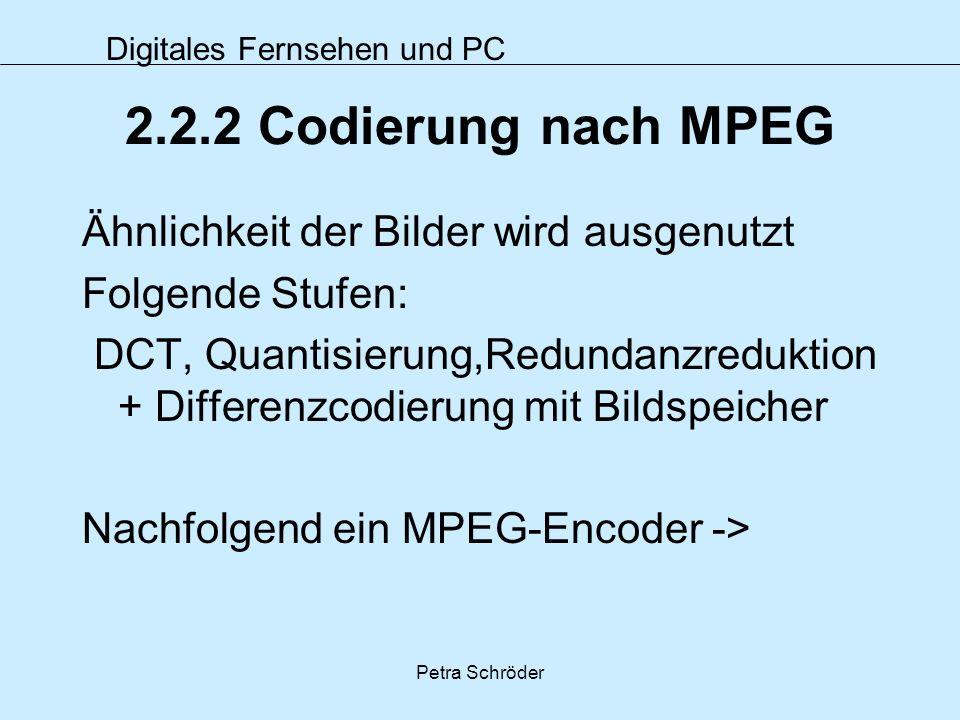 Digitales Fernsehen und PC Petra Schröder 2.2.2 Codierung nach MPEG Ähnlichkeit der Bilder wird ausgenutzt Folgende Stufen: DCT, Quantisierung,Redunda