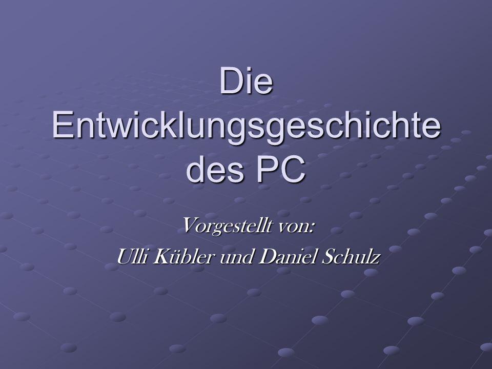 Die Entwicklungsgeschichte des PC Vorgestellt von: Ulli Kübler und Daniel Schulz
