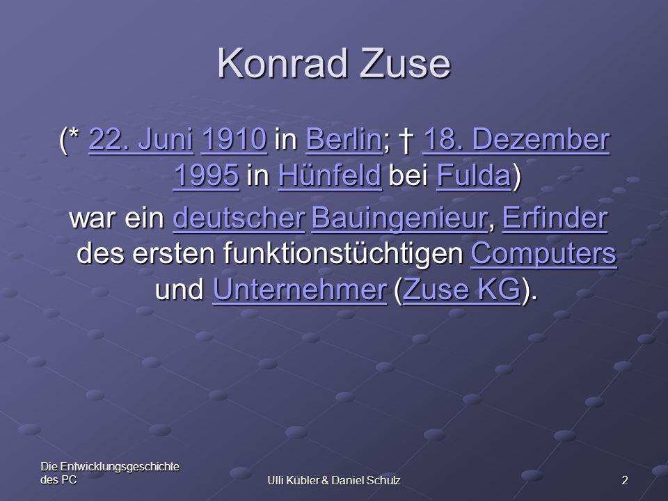 2 Die Entwicklungsgeschichte des PCUlli Kübler & Daniel Schulz Konrad Zuse (* 22. Juni 1910 in Berlin; 18. Dezember 1995 in Hünfeld bei Fulda) 22. Jun