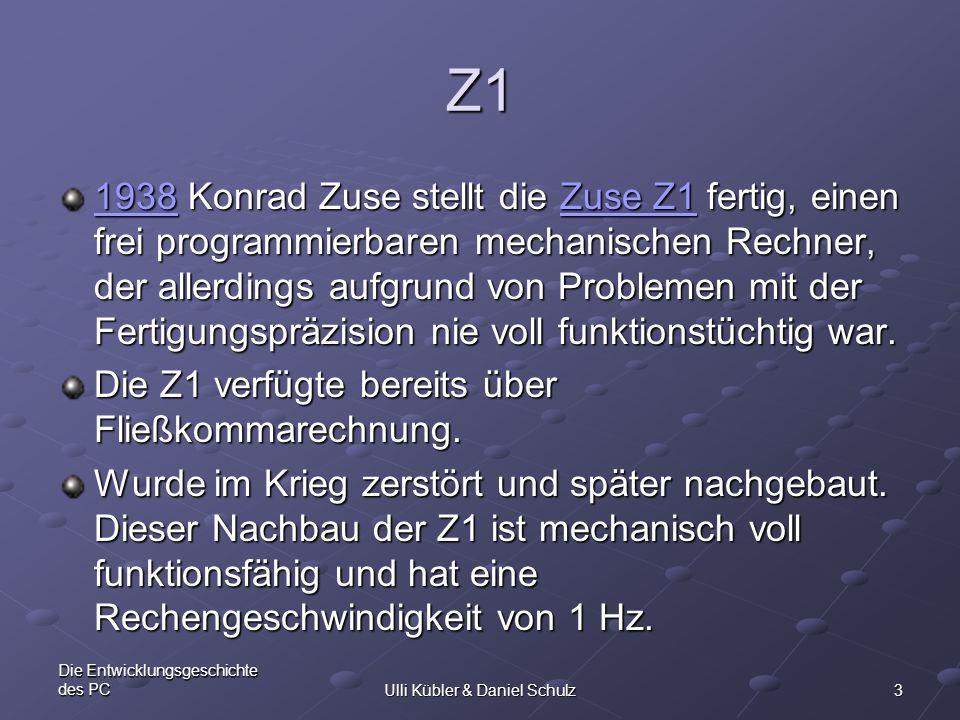 3 Die Entwicklungsgeschichte des PCUlli Kübler & Daniel Schulz Z1 19381938 Konrad Zuse stellt die Zuse Z1 fertig, einen frei programmierbaren mechanis