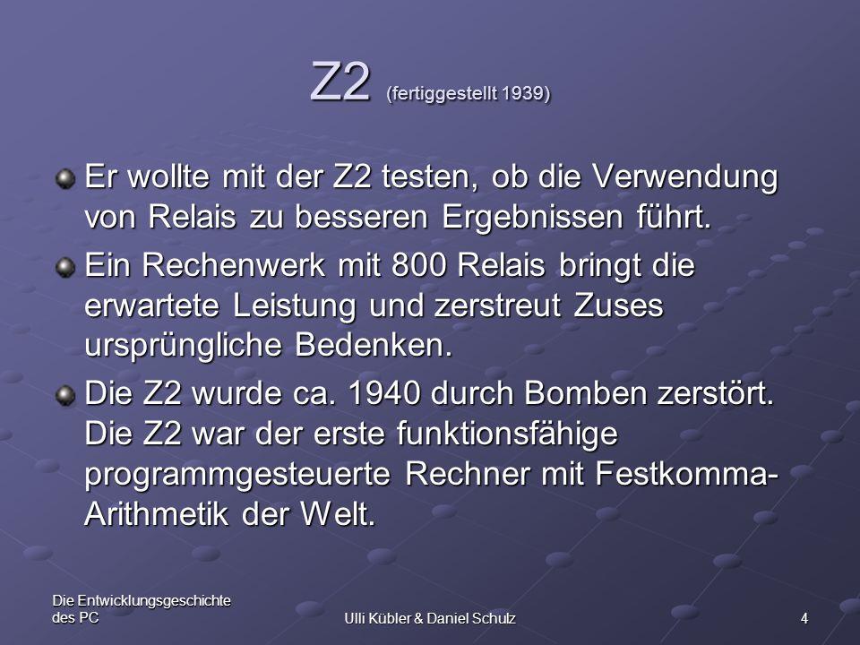 4 Die Entwicklungsgeschichte des PCUlli Kübler & Daniel Schulz Z2 (fertiggestellt 1939) Er wollte mit der Z2 testen, ob die Verwendung von Relais zu b