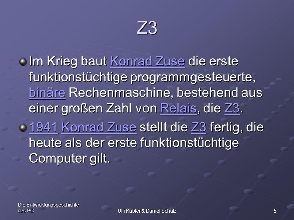 5 Die Entwicklungsgeschichte des PCUlli Kübler & Daniel Schulz Z3 Im Krieg baut Konrad Zuse die erste funktionstüchtige programmgesteuerte, binäre Rec