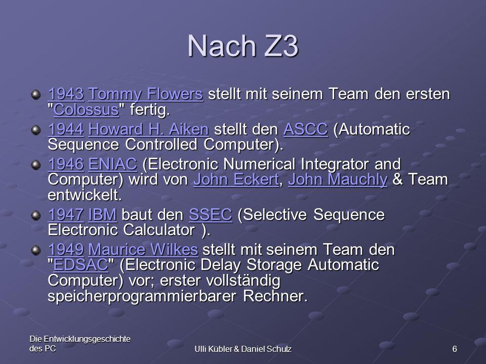 6 Die Entwicklungsgeschichte des PCUlli Kübler & Daniel Schulz Nach Z3 19431943 Tommy Flowers stellt mit seinem Team den ersten
