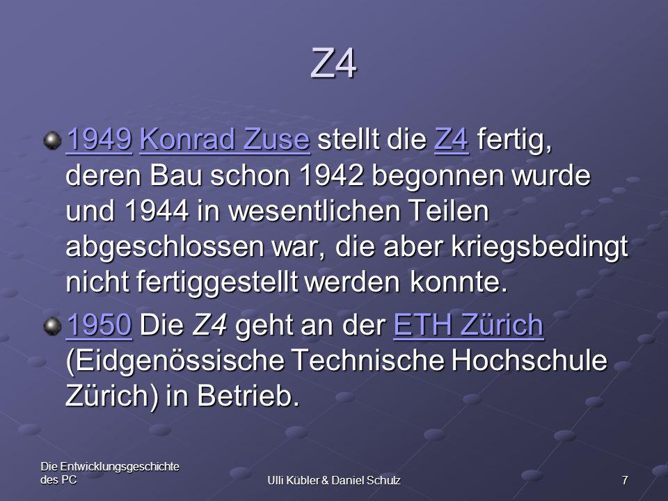 7 Die Entwicklungsgeschichte des PCUlli Kübler & Daniel Schulz Z4 19491949 Konrad Zuse stellt die Z4 fertig, deren Bau schon 1942 begonnen wurde und 1