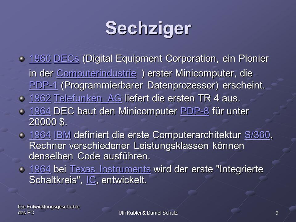 9 Die Entwicklungsgeschichte des PCUlli Kübler & Daniel Schulz Sechziger 19601960 DECs (Digital Equipment Corporation, ein Pionier in der Computerindu