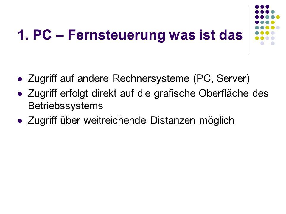 1. PC – Fernsteuerung was ist das Zugriff auf andere Rechnersysteme (PC, Server) Zugriff erfolgt direkt auf die grafische Oberfläche des Betriebssyste