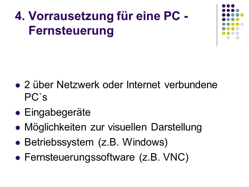 4. Vorrausetzung für eine PC - Fernsteuerung 2 über Netzwerk oder Internet verbundene PC`s Eingabegeräte Möglichkeiten zur visuellen Darstellung Betri