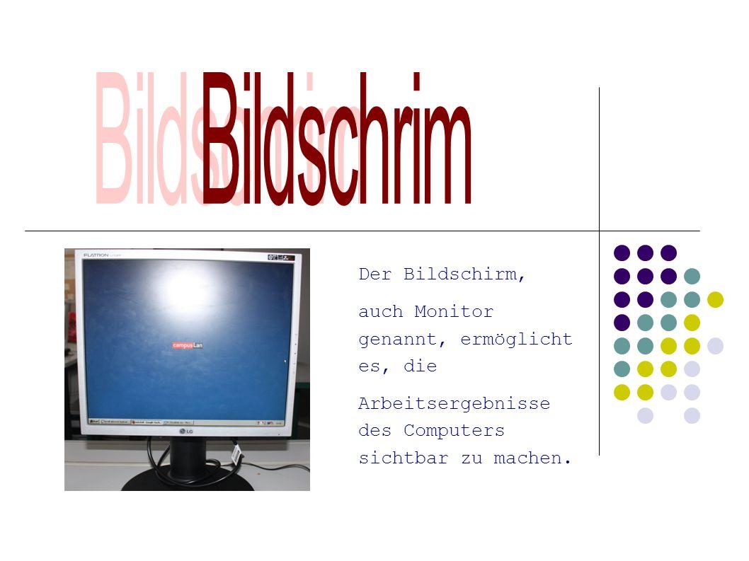 Der Bildschirm, auch Monitor genannt, ermöglicht es, die Arbeitsergebnisse des Computers sichtbar zu machen.