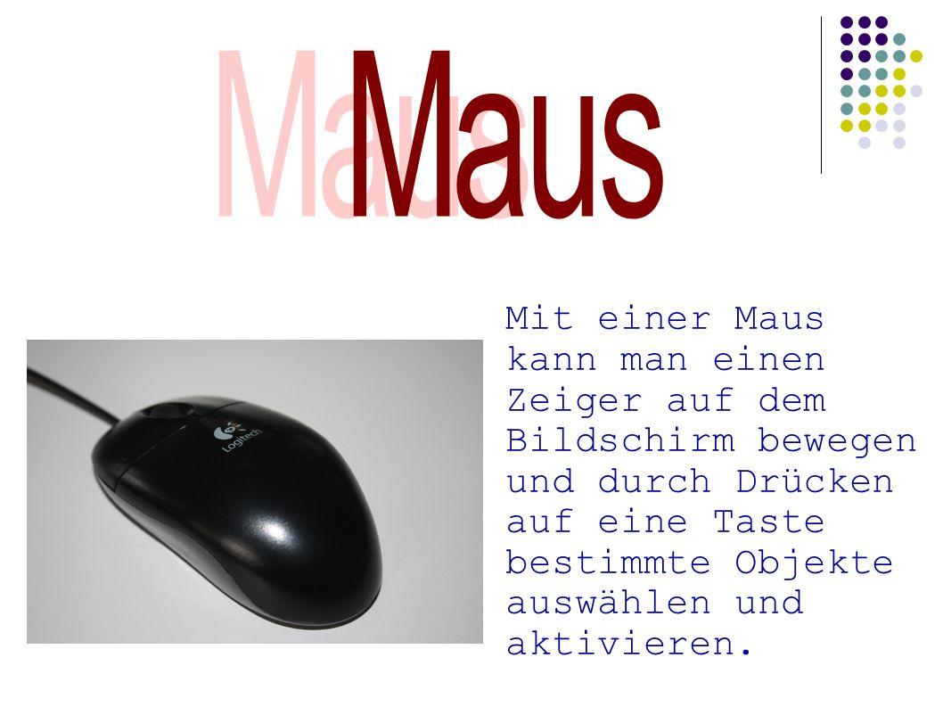 Mit einer Maus kann man einen Zeiger auf dem Bildschirm bewegen und durch Drücken auf eine Taste bestimmte Objekte auswählen und aktivieren.
