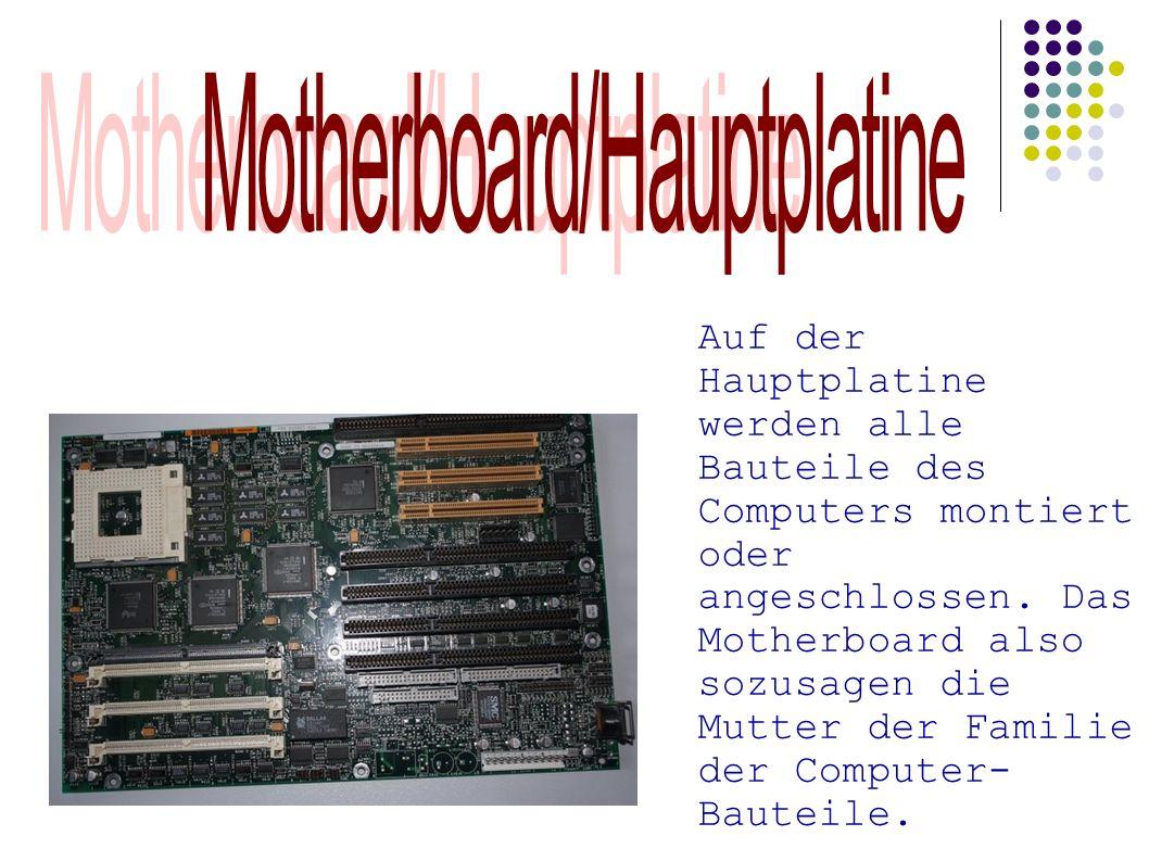Auf der Hauptplatine werden alle Bauteile des Computers montiert oder angeschlossen. Das Motherboard also sozusagen die Mutter der Familie der Compute