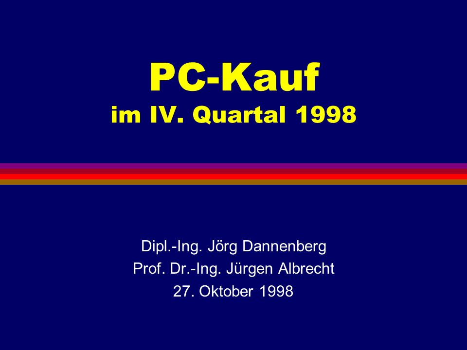 PC-Kauf im IV. Quartal 1998 Dipl.-Ing. Jörg Dannenberg Prof. Dr.-Ing. Jürgen Albrecht 27. Oktober 1998