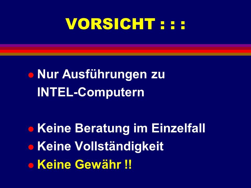 VORSICHT : : : l Nur Ausführungen zu INTEL-Computern l Keine Beratung im Einzelfall l Keine Vollständigkeit l Keine Gewähr !!