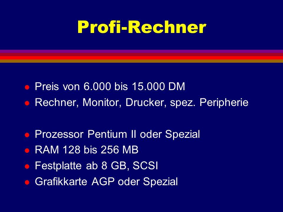 Profi-Rechner l Preis von 6.000 bis 15.000 DM l Rechner, Monitor, Drucker, spez. Peripherie l Prozessor Pentium II oder Spezial l RAM 128 bis 256 MB l