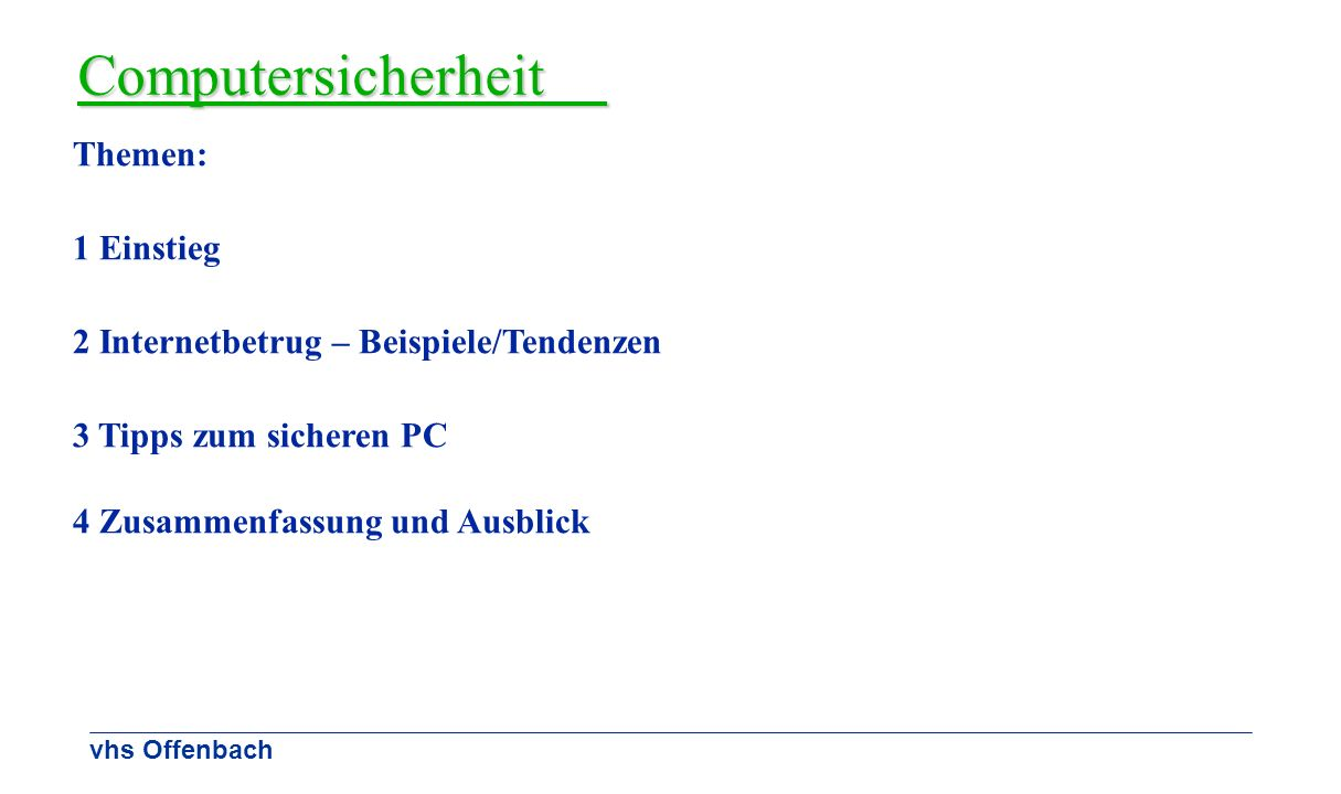 vhs Offenbach Computersicherheit Themen: 1 Einstieg 2 Internetbetrug – Beispiele/Tendenzen 3 Tipps zum sicheren PC 4 Zusammenfassung und Ausblick