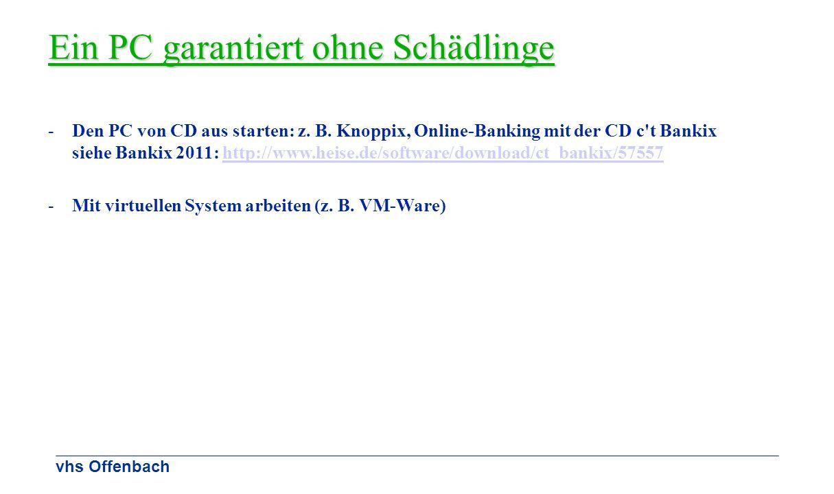 vhs Offenbach Ein PC garantiert ohne Schädlinge -Den PC von CD aus starten: z. B. Knoppix, Online-Banking mit der CD c't Bankix siehe Bankix 2011: htt