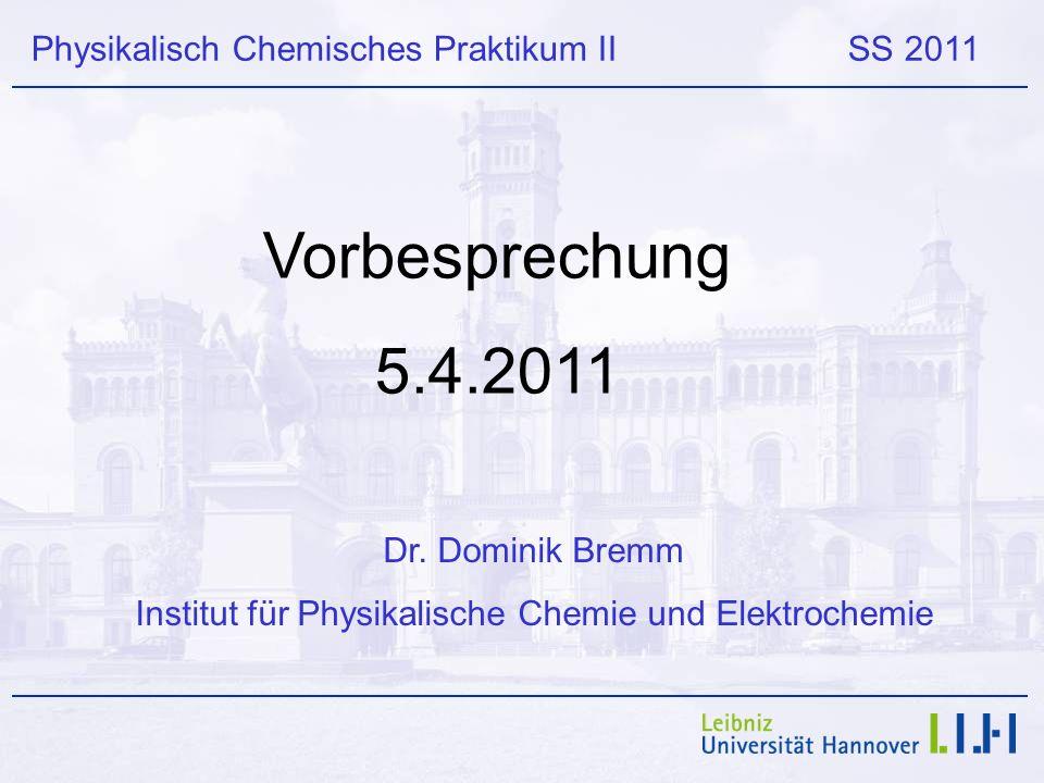 Physikalisch Chemisches Praktikum II SS 2011 Vorbesprechung 5.4.2011 Dr. Dominik Bremm Institut für Physikalische Chemie und Elektrochemie