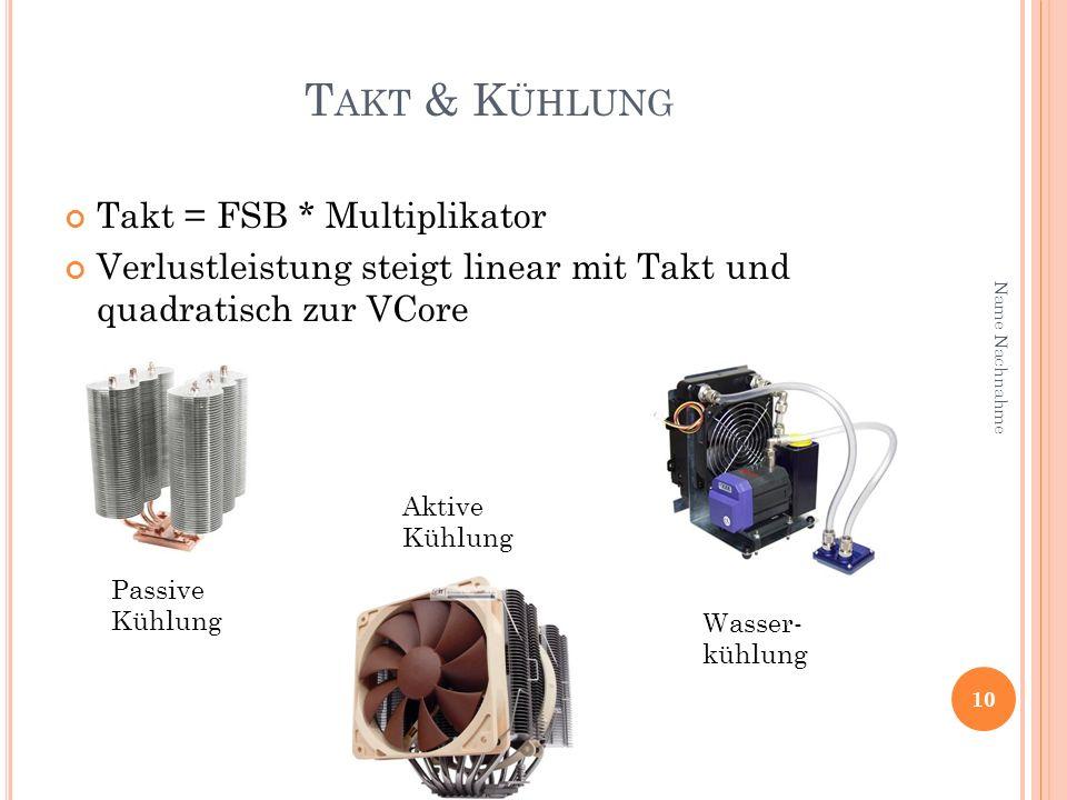 T AKT & K ÜHLUNG Takt = FSB * Multiplikator Verlustleistung steigt linear mit Takt und quadratisch zur VCore 10 Name Nachnahme Passive Kühlung Aktive