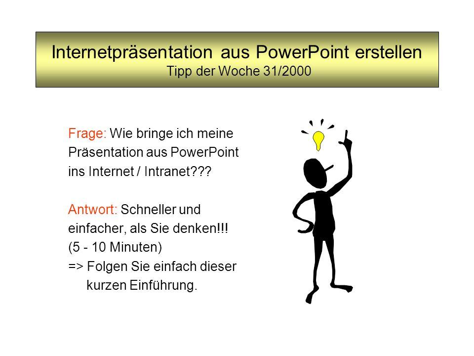 Internetpräsentation aus PowerPoint erstellen Tipp der Woche 31/2000 Frage: Wie bringe ich meine Präsentation aus PowerPoint ins Internet / Intranet??