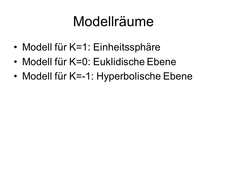 Modellräume Modell für K=1: Einheitssphäre Modell für K=0: Euklidische Ebene Modell für K=-1: Hyperbolische Ebene