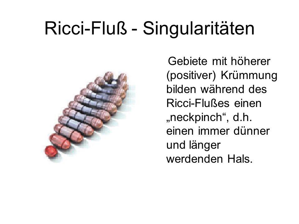 Ricci-Fluß - Singularitäten Gebiete mit höherer (positiver) Krümmung bilden während des Ricci-Flußes einen neckpinch, d.h. einen immer dünner und läng