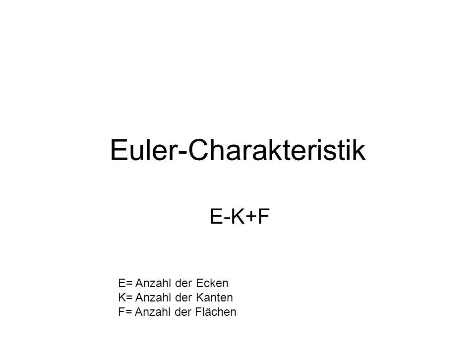Euler-Charakteristik E-K+F E= Anzahl der Ecken K= Anzahl der Kanten F= Anzahl der Flächen