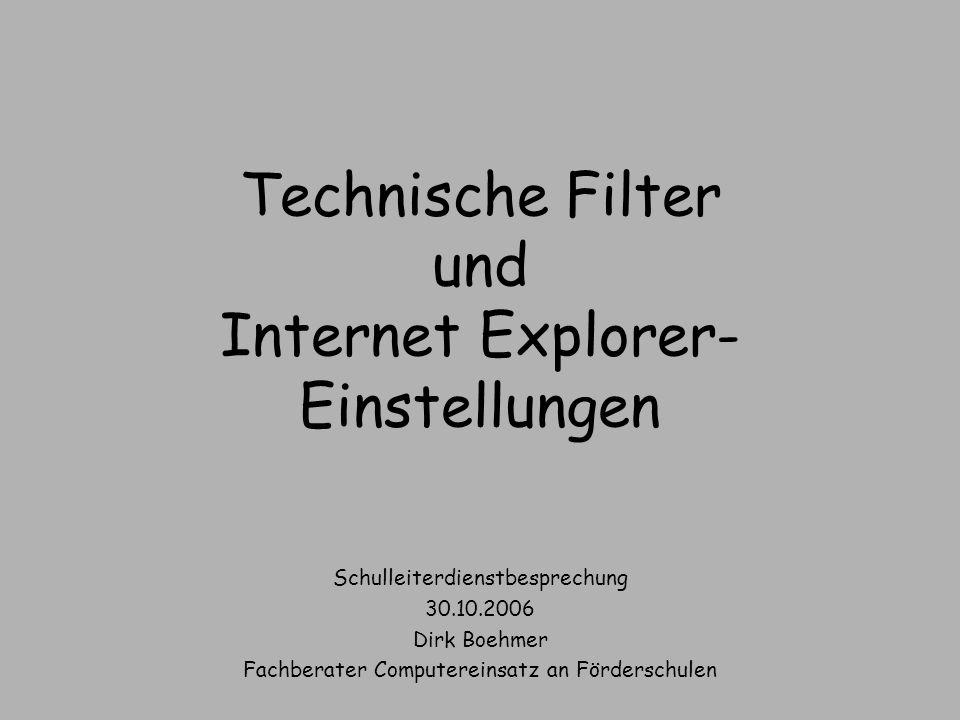 Technische Filter und Internet Explorer- Einstellungen Schulleiterdienstbesprechung 30.10.2006 Dirk Boehmer Fachberater Computereinsatz an Förderschul