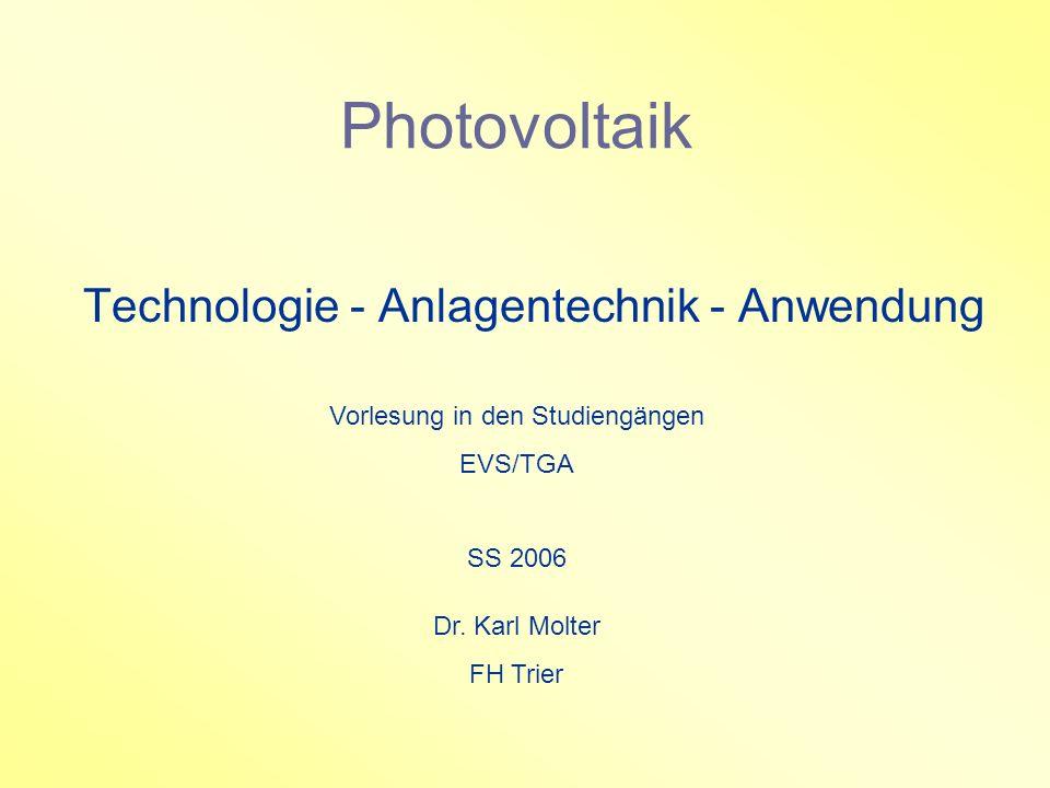 Photovoltaik Technologie - Anlagentechnik - Anwendung Vorlesung in den Studiengängen EVS/TGA SS 2006 Dr. Karl Molter FH Trier