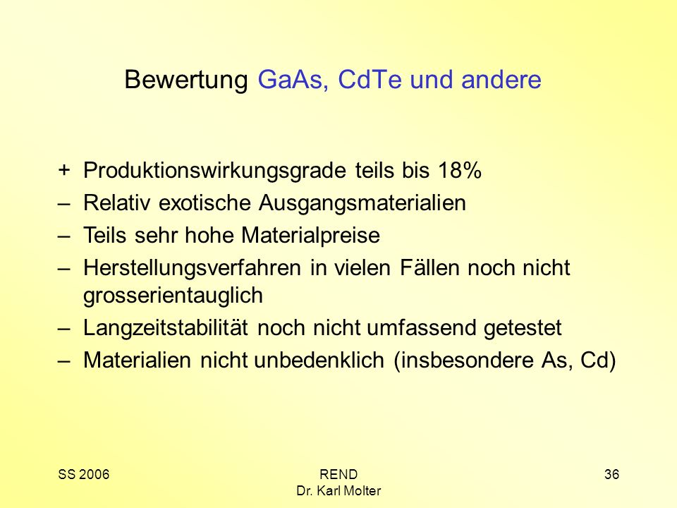 SS 2006REND Dr. Karl Molter 36 +Produktionswirkungsgrade teils bis 18% –Relativ exotische Ausgangsmaterialien –Teils sehr hohe Materialpreise –Herstel