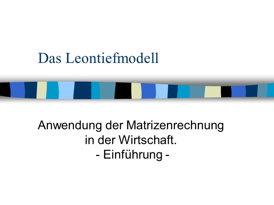 Das Leontiefmodell Anwendung der Matrizenrechnung in der Wirtschaft. - Einführung -