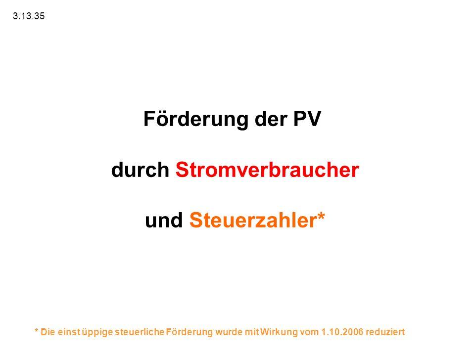 Förderung der PV durch Stromverbraucher und Steuerzahler* 3.13.35 * Die einst üppige steuerliche Förderung wurde mit Wirkung vom 1.10.2006 reduziert