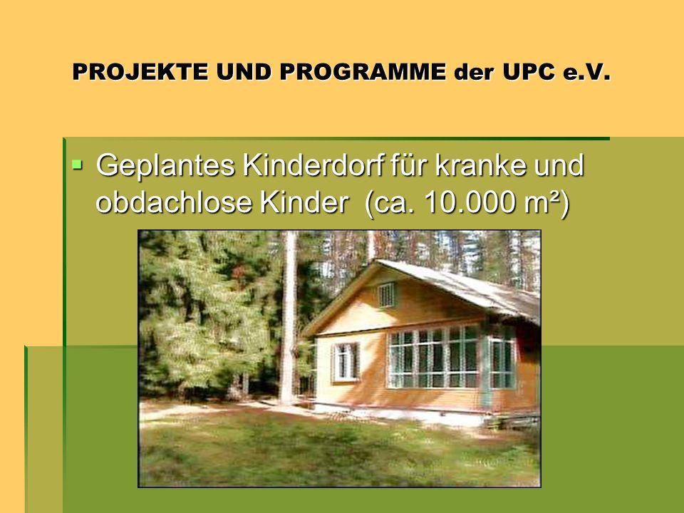 PROJEKTE UND PROGRAMME der UPC e.V. PROJEKTE UND PROGRAMME der UPC e.V. Geplantes Kinderdorf für kranke und obdachlose Kinder (ca. 10.000 m²) Geplante
