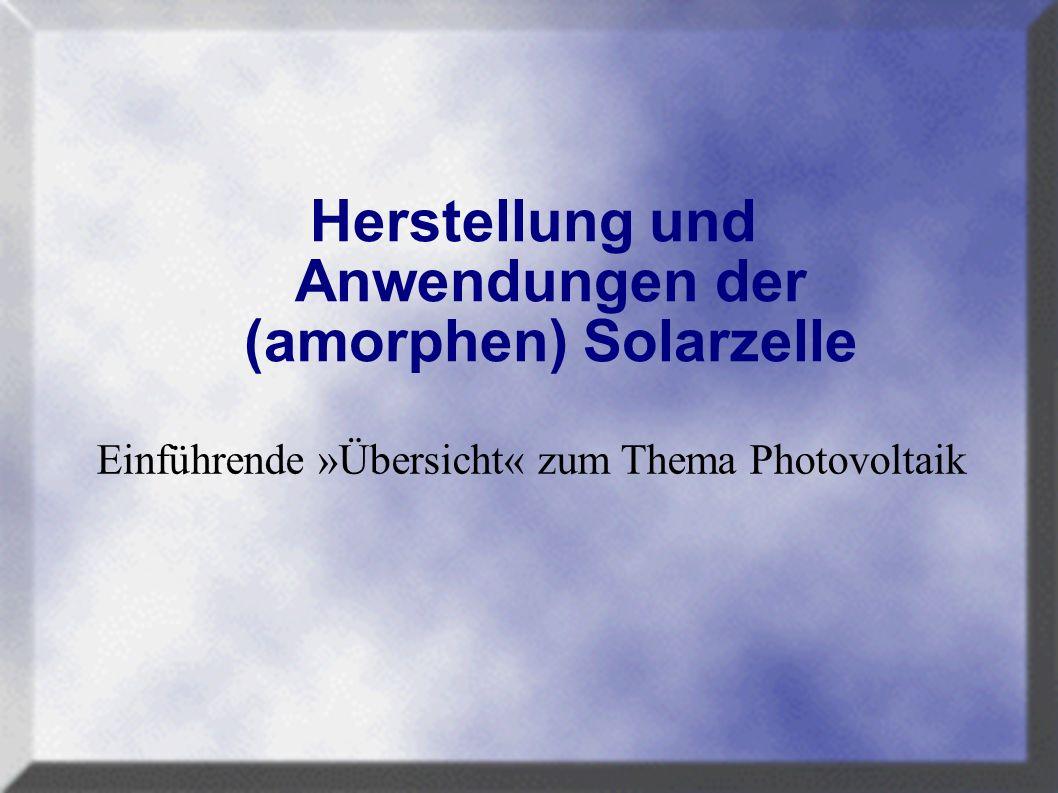Herstellung und Anwendungen der (amorphen) Solarzelle Einführende »Übersicht« zum Thema Photovoltaik