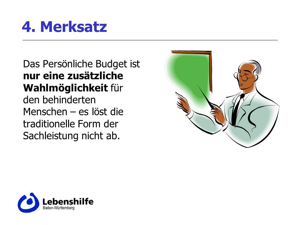 4. Merksatz Das Persönliche Budget ist nur eine zusätzliche Wahlmöglichkeit für den behinderten Menschen – es löst die traditionelle Form der Sachleis