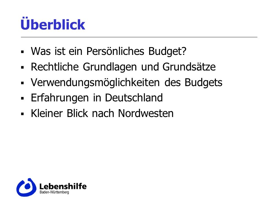 Überblick Was ist ein Persönliches Budget? Rechtliche Grundlagen und Grundsätze Verwendungsmöglichkeiten des Budgets Erfahrungen in Deutschland Kleine