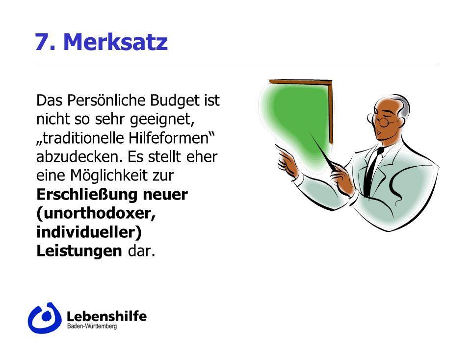 7. Merksatz Das Persönliche Budget ist nicht so sehr geeignet, traditionelle Hilfeformen abzudecken. Es stellt eher eine Möglichkeit zur Erschließung