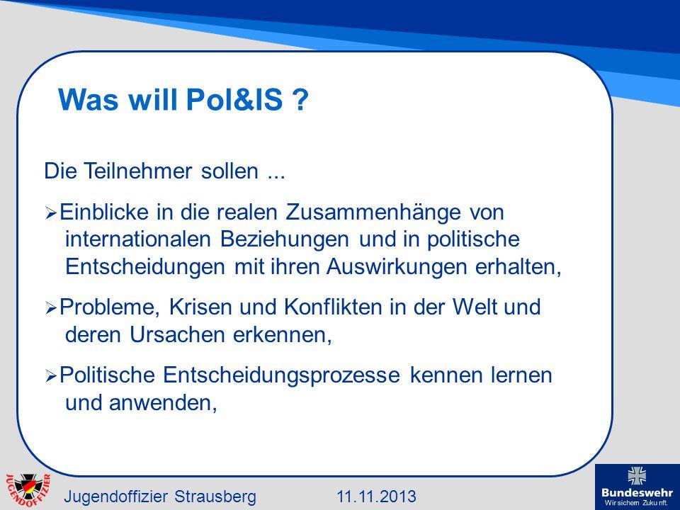 Jugendoffizier Strausberg11.11.2013 Was will Pol&IS ? Die Teilnehmer sollen... Einblicke in die realen Zusammenhänge von internationalen Beziehungen u