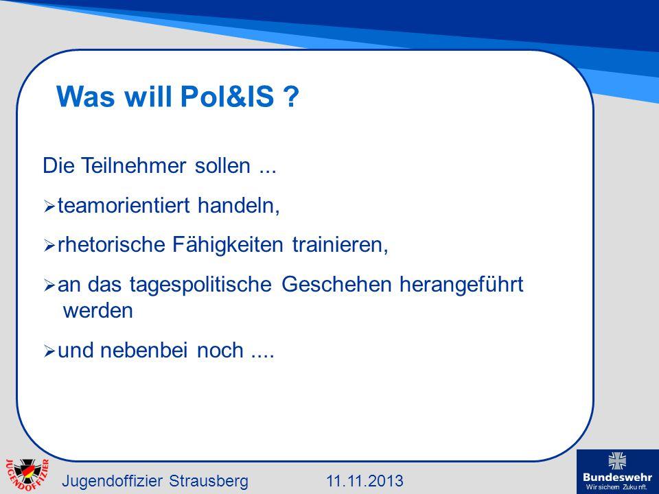 Jugendoffizier Strausberg11.11.2013 Was will Pol&IS ? Die Teilnehmer sollen... teamorientiert handeln, rhetorische Fähigkeiten trainieren, an das tage