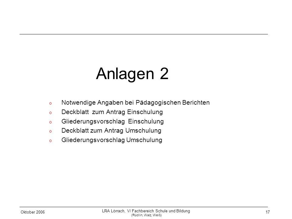 Oktober 2006 LRA Lörrach, V/ Fachbereich Schule und Bildung (Rüdlin, Walz, Weiß) 17 Anlagen 2 o Notwendige Angaben bei Pädagogischen Berichten o Deckb
