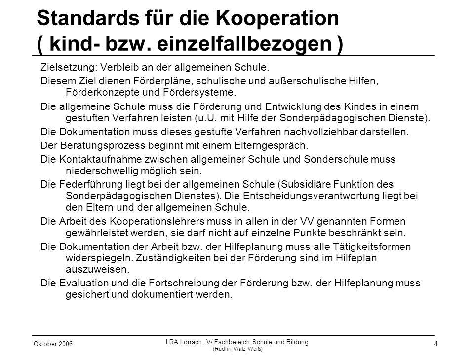 Oktober 2006 LRA Lörrach, V/ Fachbereich Schule und Bildung (Rüdlin, Walz, Weiß) 4 Standards für die Kooperation ( kind- bzw. einzelfallbezogen ) Ziel