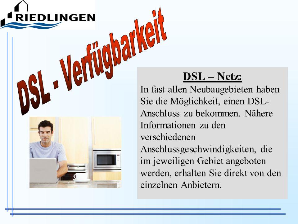 DSL – Netz: In fast allen Neubaugebieten haben Sie die Möglichkeit, einen DSL- Anschluss zu bekommen. Nähere Informationen zu den verschiedenen Anschl