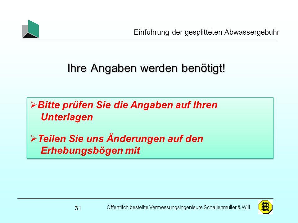 Öffentlich bestellte Vermessungsingenieure Schallenmüller & Will Einführung der gesplitteten Abwassergebühr Ihre Angaben werden benötigt! 31 Bitte prü